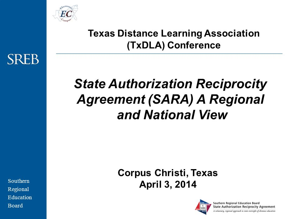 Southern Regional Education Board Corpus Christi, Texas April 3, 2014 State Authorization Reciprocity Agreement (SARA) A Regional and National View Texas Distance Learning Association (TxDLA) Conference