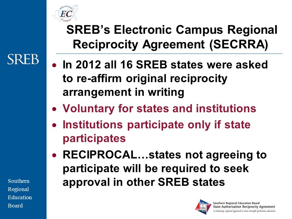Southern Regional Education Board SREB's Electronic Campus Regional Reciprocity Agreement (SECRRA)  In 2012 all 16 SREB states were asked to re-affirm original reciprocity arrangement in writing  Voluntary for states and institutions  Institutions participate only if state participates  RECIPROCAL…states not agreeing to participate will be required to seek approval in other SREB states