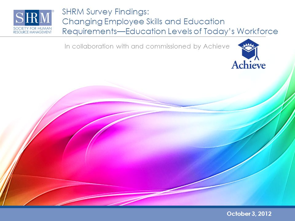 SHRM Survey Findings: Changing Employee Skills and Education Requirements—Education Levels of Today's Workforce October 3, 2012 In collaboration with and commissioned by Achieve