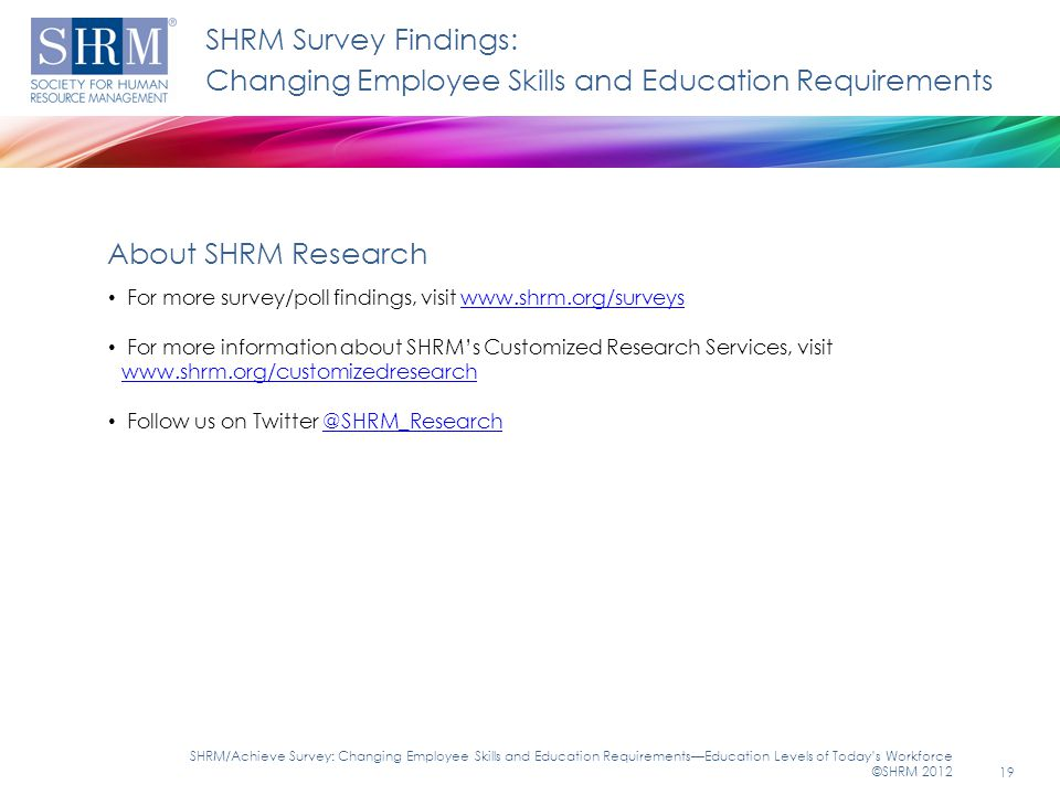 SHRM Survey Findings: Changing Employee Skills and Education Requirements For more survey/poll findings, visit www.shrm.org/surveyswww.shrm.org/surveys For more information about SHRM's Customized Research Services, visit www.shrm.org/customizedresearch www.shrm.org/customizedresearch Follow us on Twitter @SHRM_Research@SHRM_Research About SHRM Research 19 SHRM/Achieve Survey: Changing Employee Skills and Education Requirements—Education Levels of Today's Workforce ©SHRM 2012