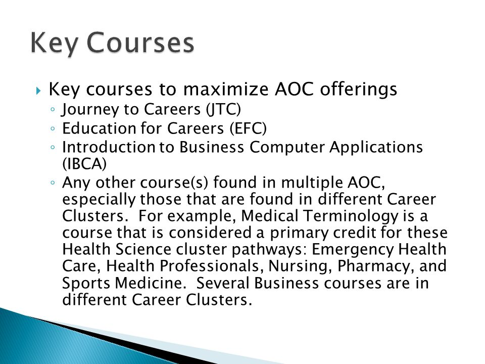  Key courses to maximize AOC offerings ◦ Journey to Careers (JTC) ◦ Education for Careers (EFC) ◦ Introduction to Business Computer Applications (IBCA) ◦ Any other course(s) found in multiple AOC, especially those that are found in different Career Clusters.