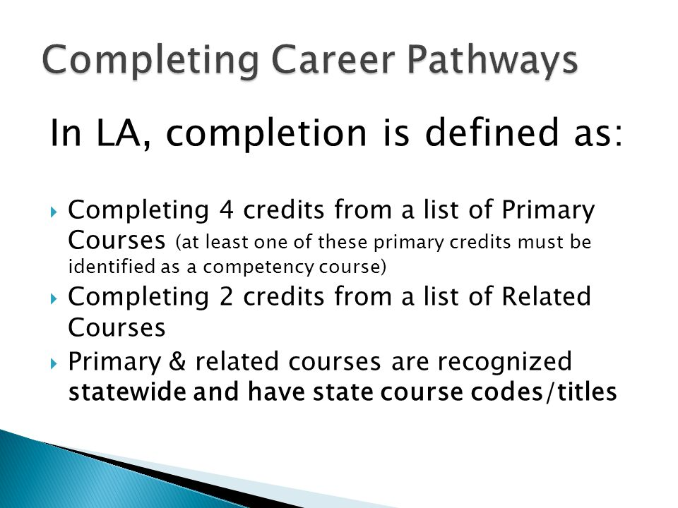 In LA, completion is defined as:  Completing 4 credits from a list of Primary Courses (at least one of these primary credits must be identified as a competency course)  Completing 2 credits from a list of Related Courses  Primary & related courses are recognized statewide and have state course codes/titles