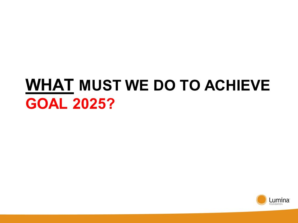 WHAT MUST WE DO TO ACHIEVE GOAL 2025
