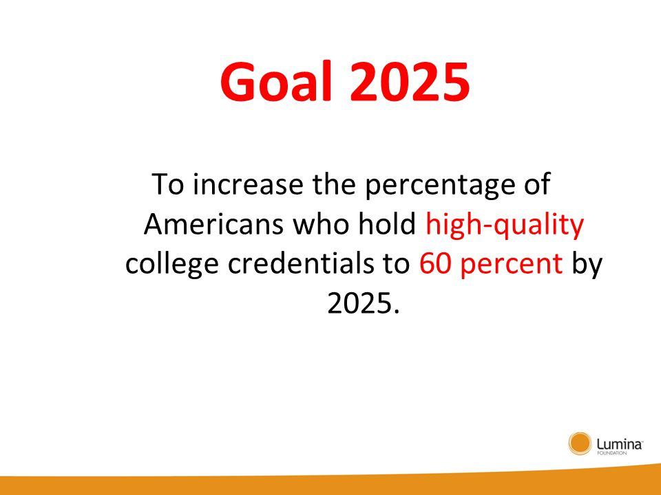 Goal 2025 To increase the percentage of Americans who hold high-quality college credentials to 60 percent by 2025.