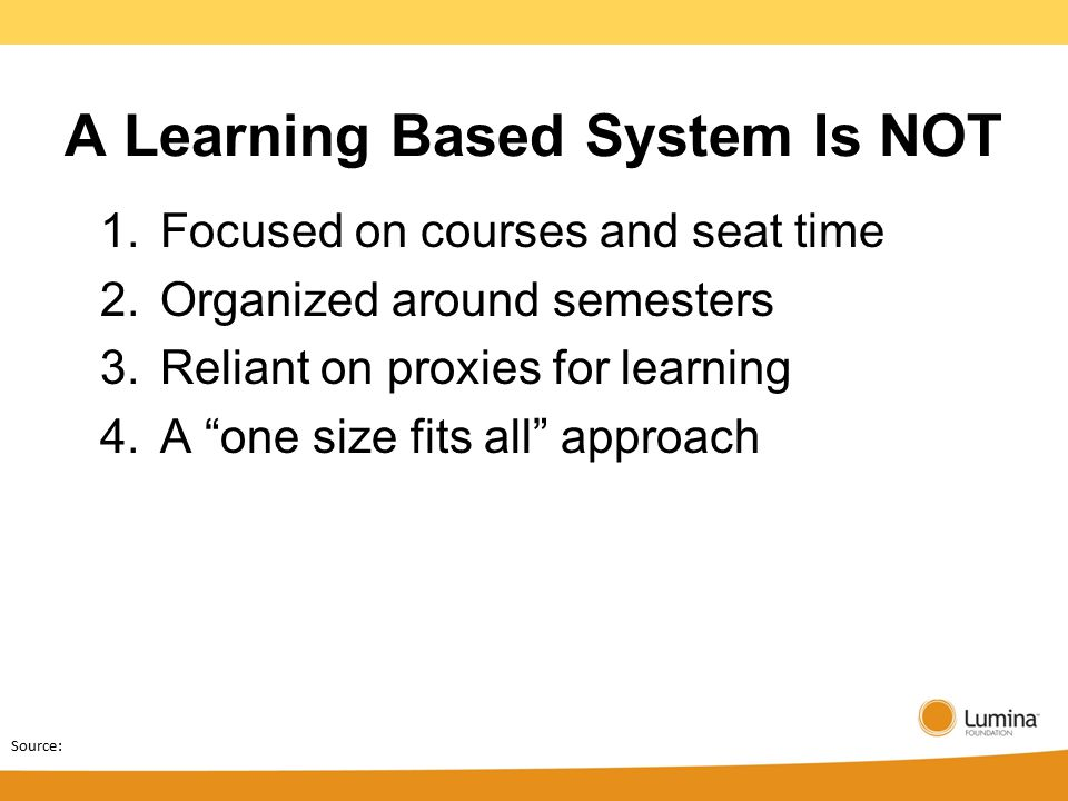 Source: A Learning Based System Is NOT 1.Focused on courses and seat time 2.Organized around semesters 3.Reliant on proxies for learning 4.A one size fits all approach
