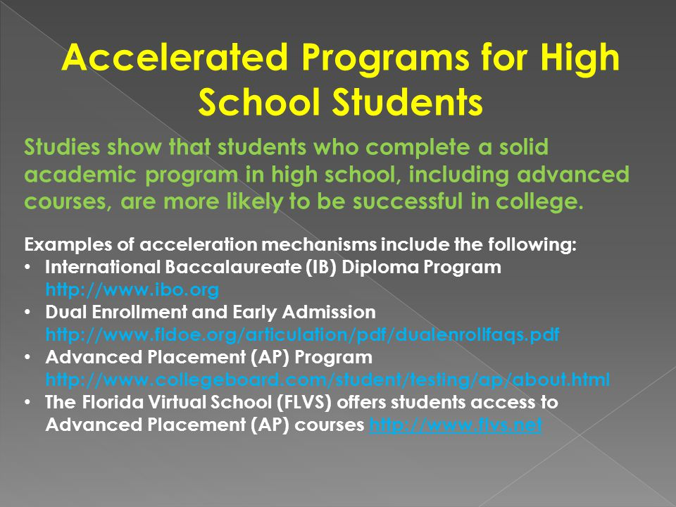 Accelerated Programs for High School Students Studies show that students who complete a solid academic program in high school, including advanced courses, are more likely to be successful in college.