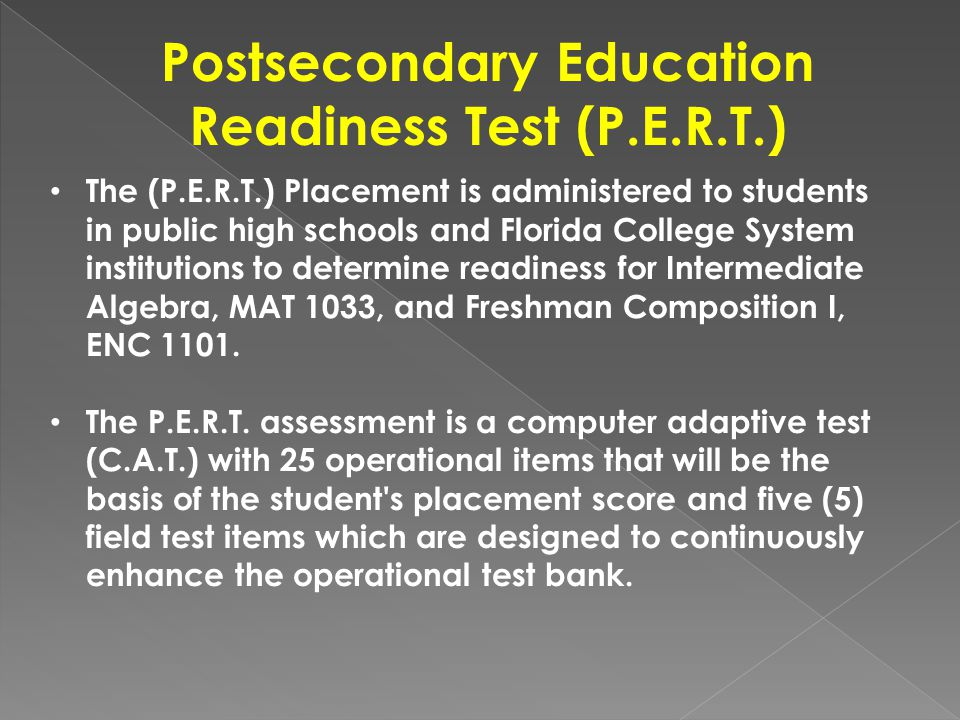 Postsecondary Education Readiness Test (P.E.R.T.) The (P.E.R.T.) Placement is administered to students in public high schools and Florida College Syst