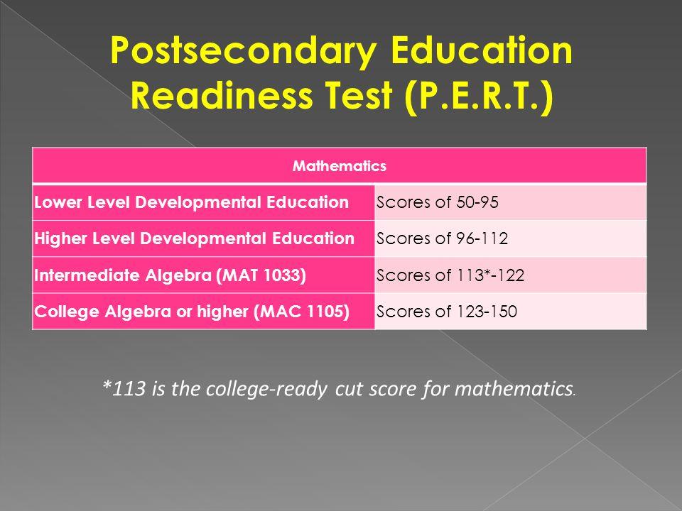 Postsecondary Education Readiness Test (P.E.R.T.) Mathematics Lower Level Developmental Education Scores of 50-95 Higher Level Developmental Education Scores of 96-112 Intermediate Algebra (MAT 1033) Scores of 113*-122 College Algebra or higher (MAC 1105) Scores of 123-150 *113 is the college-ready cut score for mathematics.
