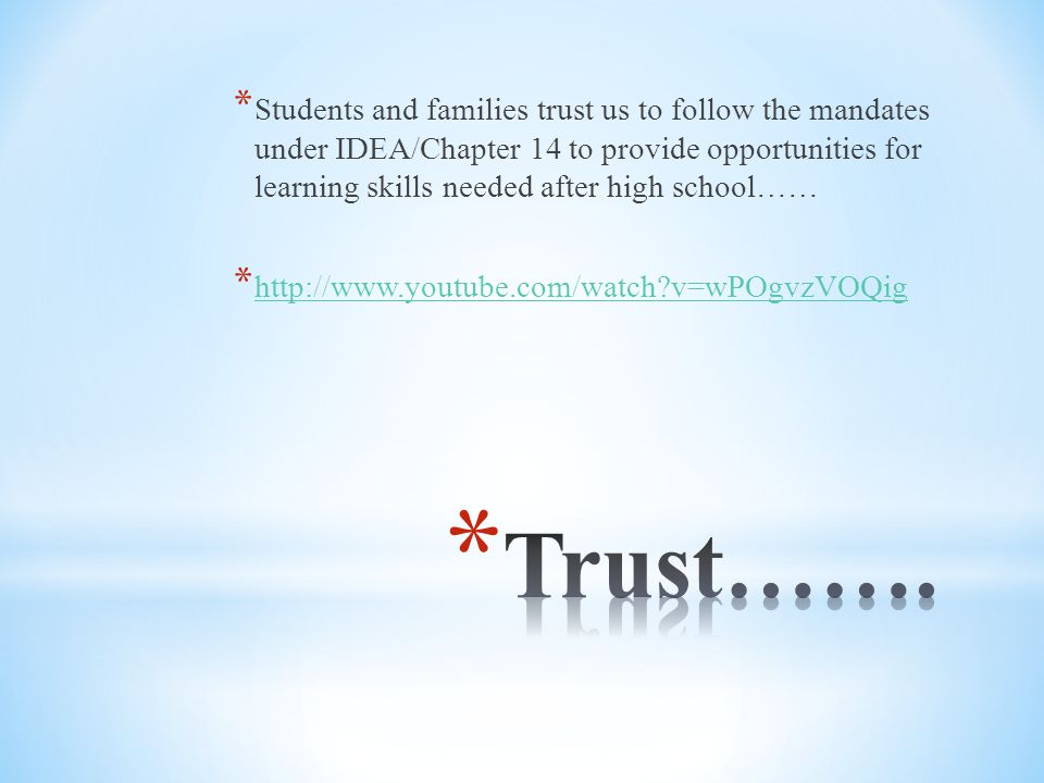 * Students and families trust us to follow the mandates under IDEA/Chapter 14 to provide opportunities for learning skills needed after high school…… * http://www.youtube.com/watch v=wPOgvzVOQig http://www.youtube.com/watch v=wPOgvzVOQig