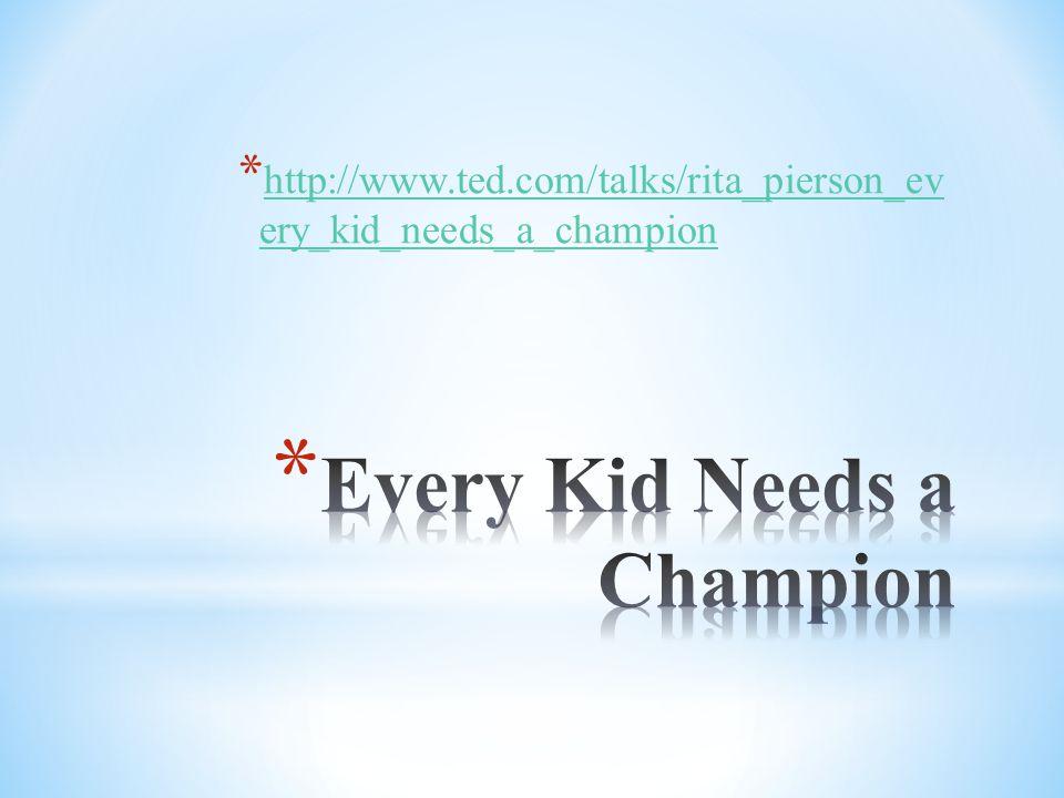 * http://www.ted.com/talks/rita_pierson_ev ery_kid_needs_a_champion http://www.ted.com/talks/rita_pierson_ev ery_kid_needs_a_champion