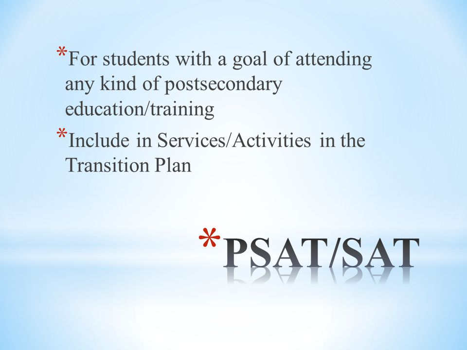* For students with a goal of attending any kind of postsecondary education/training * Include in Services/Activities in the Transition Plan