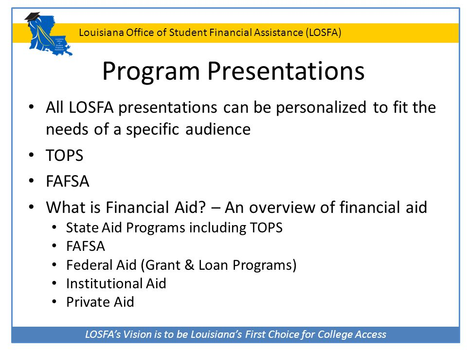 LOSFA's Vision is to be Louisiana's First Choice for College Access Louisiana Office of Student Financial Assistance (LOSFA) Program Presentations All