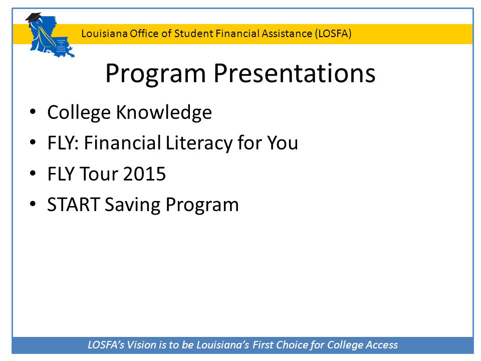 LOSFA's Vision is to be Louisiana's First Choice for College Access Louisiana Office of Student Financial Assistance (LOSFA) Program Presentations Col
