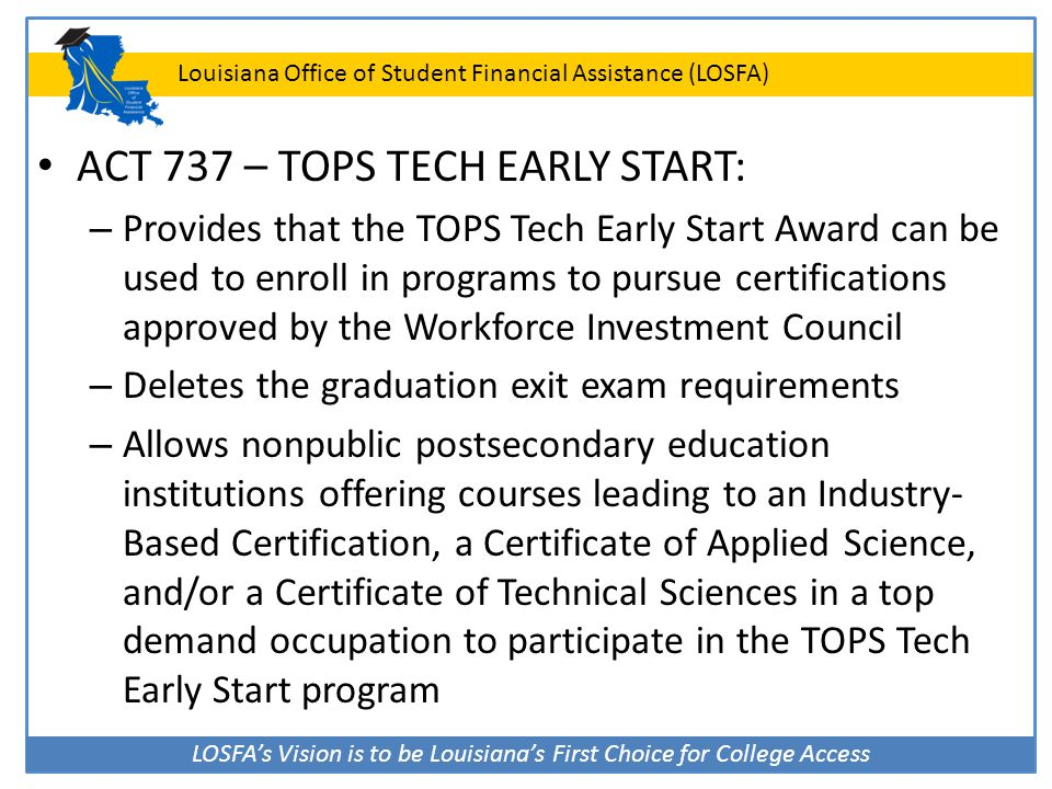 LOSFA's Vision is to be Louisiana's First Choice for College Access Louisiana Office of Student Financial Assistance (LOSFA) ACT 737 – TOPS TECH EARLY