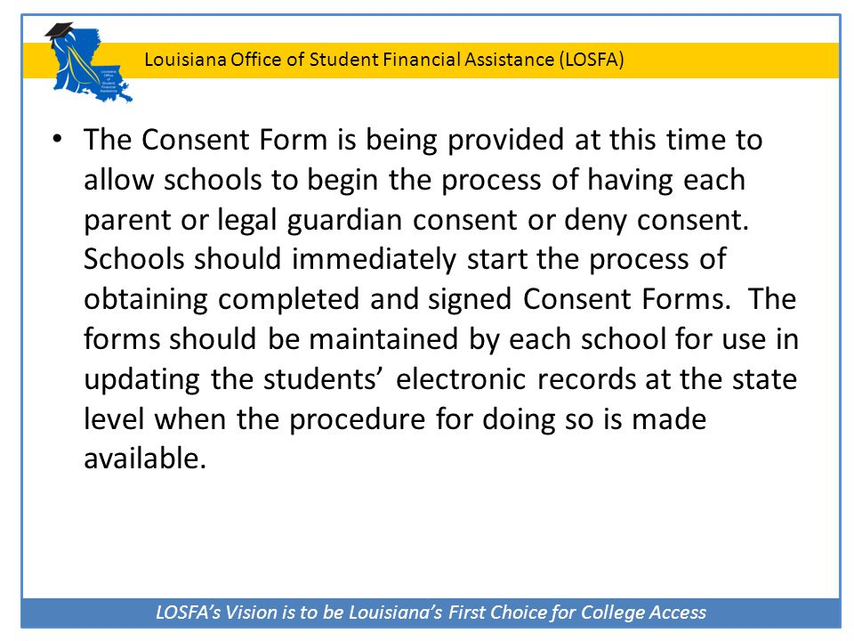 LOSFA's Vision is to be Louisiana's First Choice for College Access Louisiana Office of Student Financial Assistance (LOSFA) The Consent Form is being