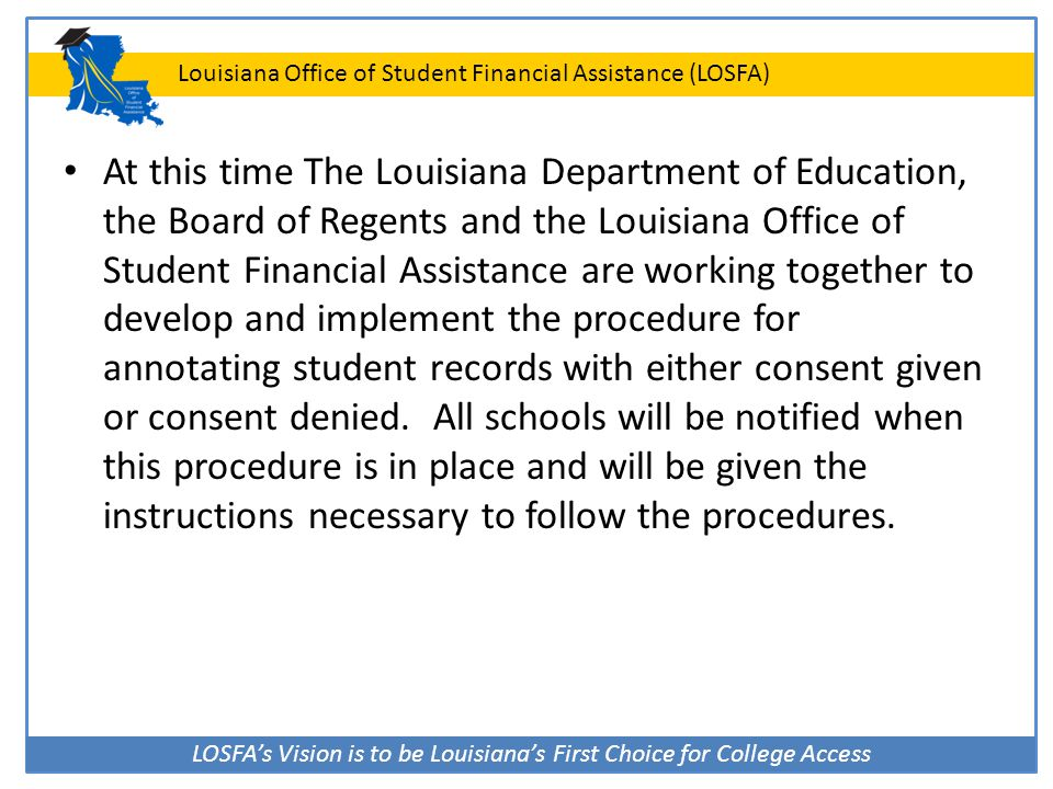 LOSFA's Vision is to be Louisiana's First Choice for College Access Louisiana Office of Student Financial Assistance (LOSFA) At this time The Louisian