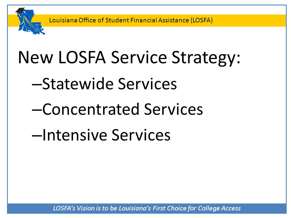 LOSFA's Vision is to be Louisiana's First Choice for College Access Louisiana Office of Student Financial Assistance (LOSFA) PowerPoint Presentations You may request copies of LOSFA PowerPoint presentations to use at your school E-mail Jerri Mack – jerri.mack@la.gov www.osfa.la.gov