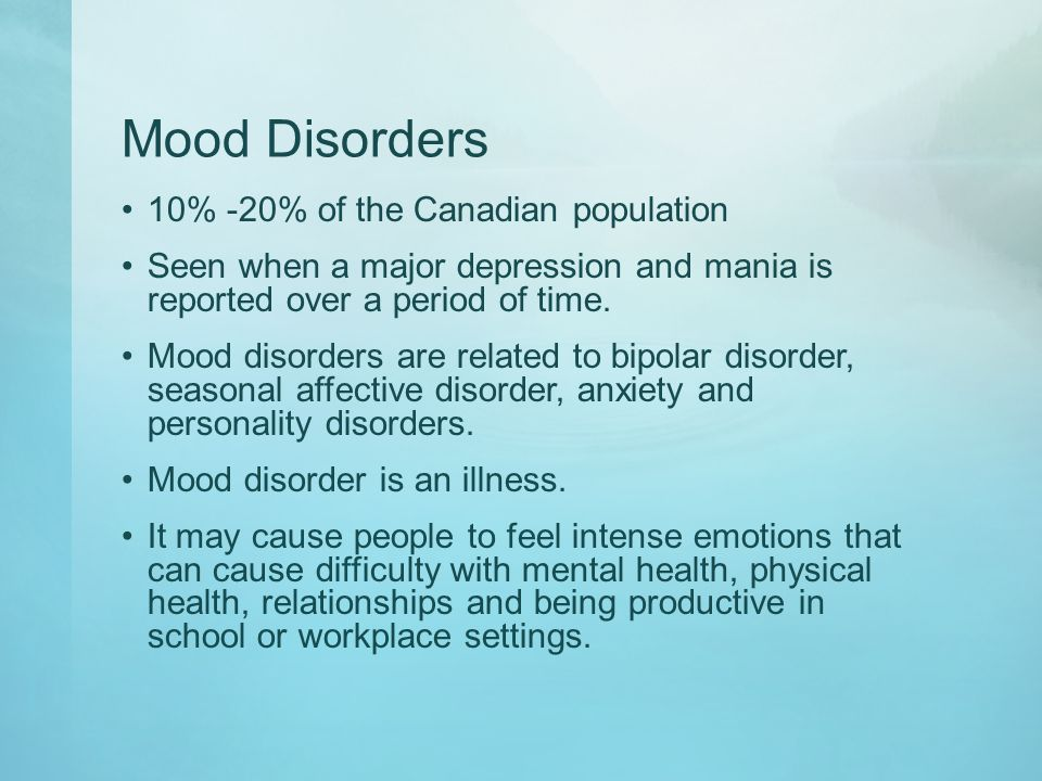 Mood Disorders 10% -20% of the Canadian population Seen when a major depression and mania is reported over a period of time. Mood disorders are relate