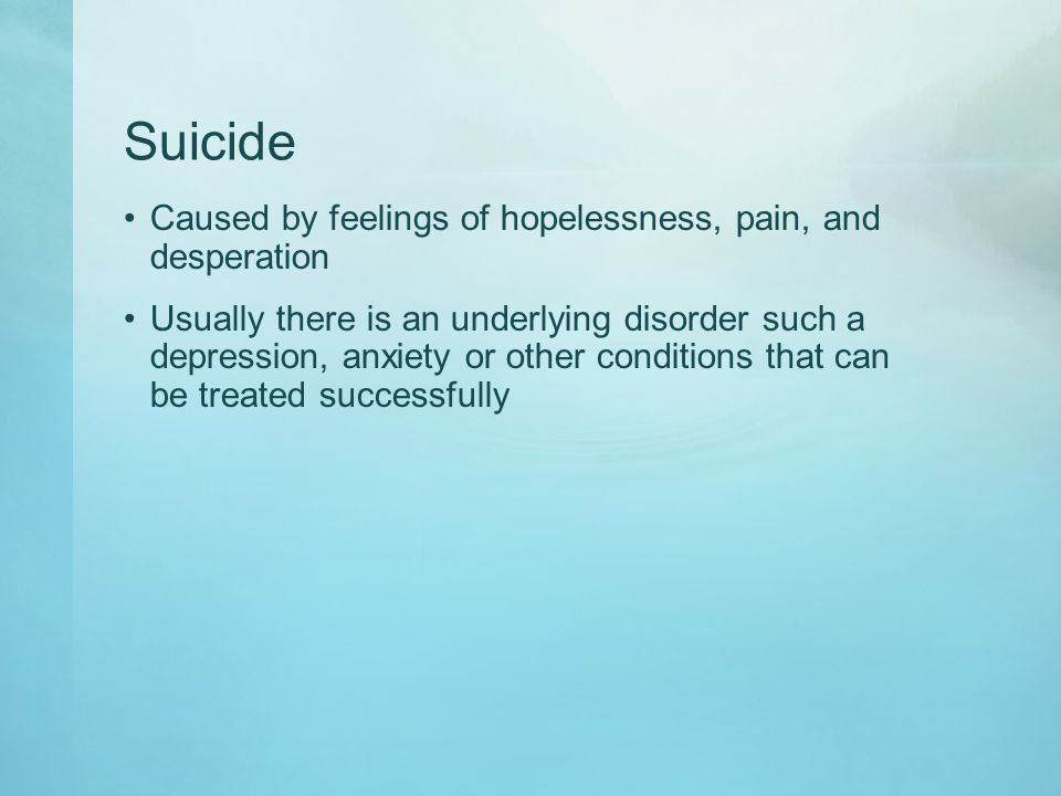 Suicide Caused by feelings of hopelessness, pain, and desperation Usually there is an underlying disorder such a depression, anxiety or other conditio