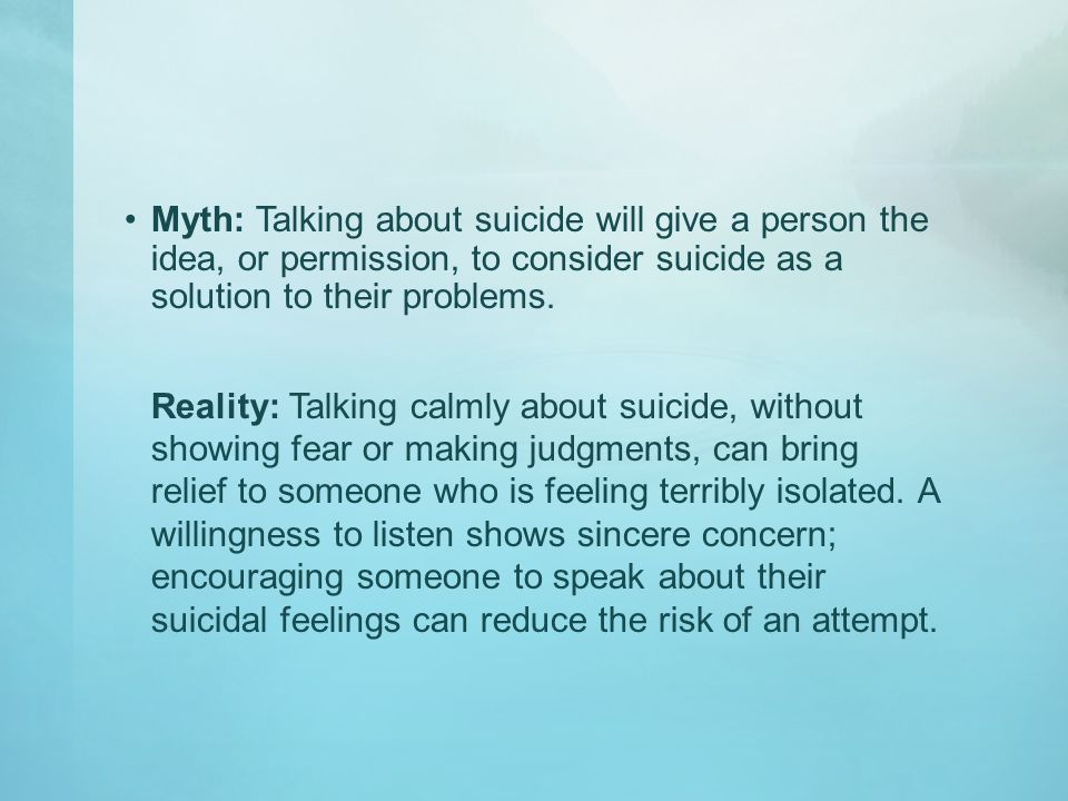 Myth: Talking about suicide will give a person the idea, or permission, to consider suicide as a solution to their problems.