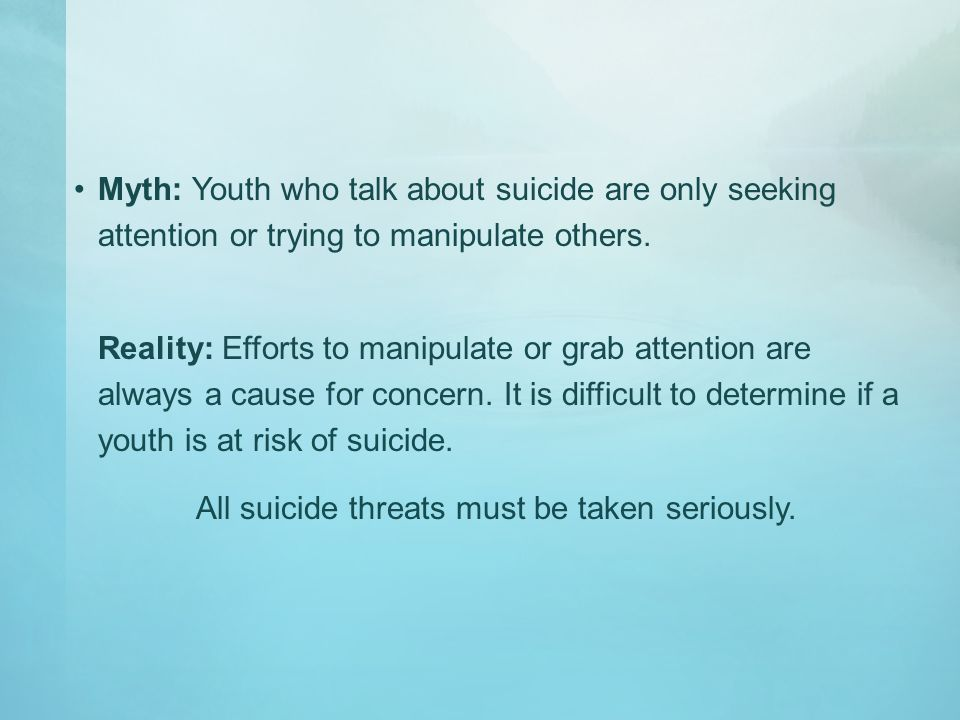 Myth: Youth who talk about suicide are only seeking attention or trying to manipulate others. Reality: Efforts to manipulate or grab attention are alw