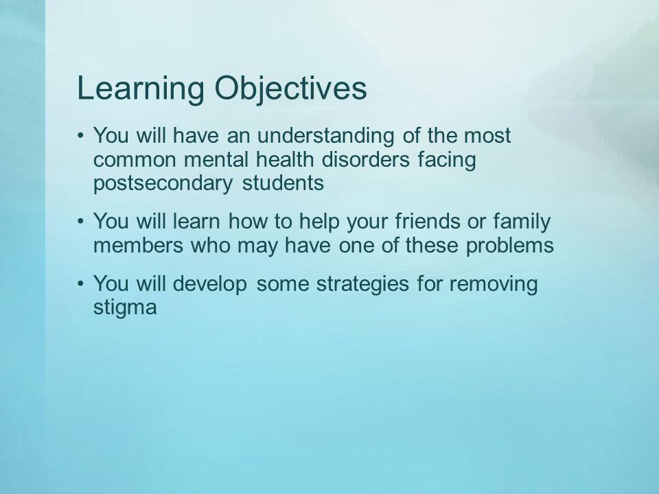 Learning Objectives You will have an understanding of the most common mental health disorders facing postsecondary students You will learn how to help your friends or family members who may have one of these problems You will develop some strategies for removing stigma