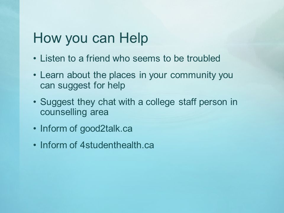 How you can Help Listen to a friend who seems to be troubled Learn about the places in your community you can suggest for help Suggest they chat with a college staff person in counselling area Inform of good2talk.ca Inform of 4studenthealth.ca