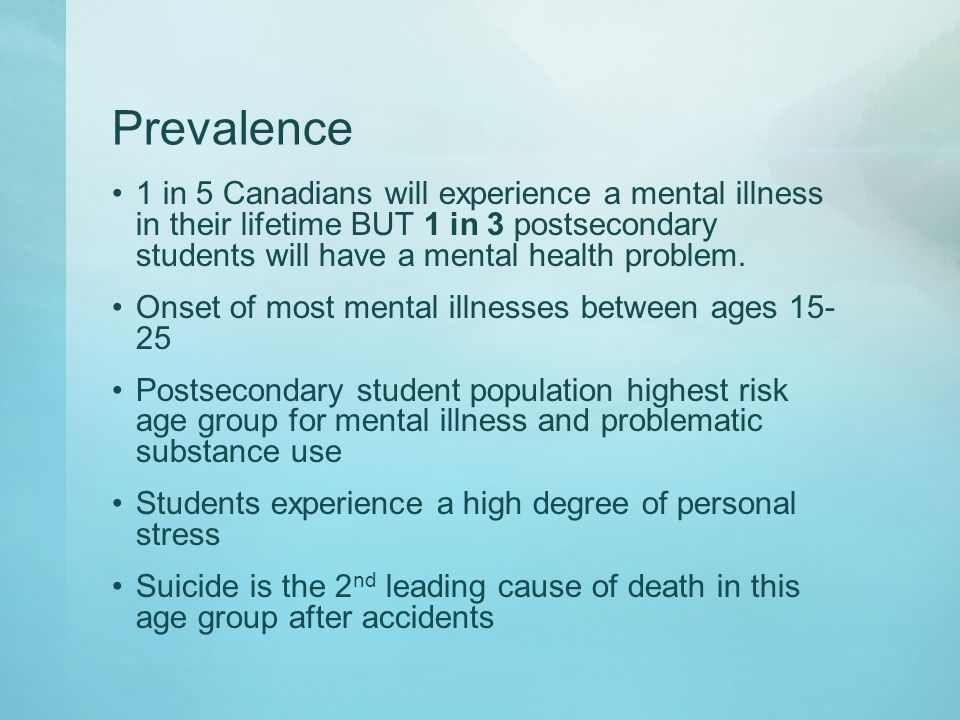 Prevalence 1 in 5 Canadians will experience a mental illness in their lifetime BUT 1 in 3 postsecondary students will have a mental health problem. On