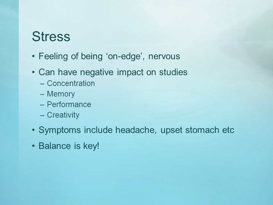 Stress Feeling of being 'on-edge', nervous Can have negative impact on studies –Concentration –Memory –Performance –Creativity Symptoms include headache, upset stomach etc Balance is key!