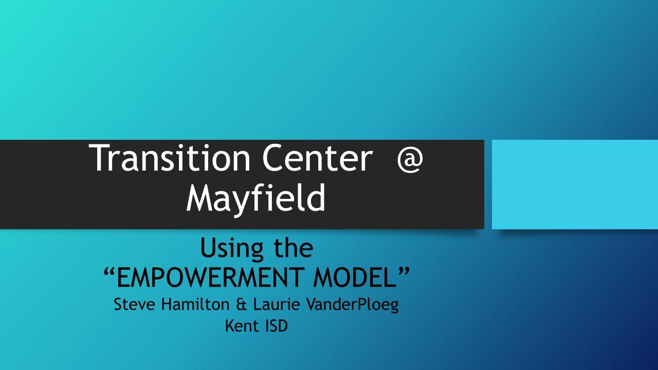 "Transition Center @ Mayfield Using the ""EMPOWERMENT MODEL"" Steve Hamilton & Laurie VanderPloeg Kent ISD"