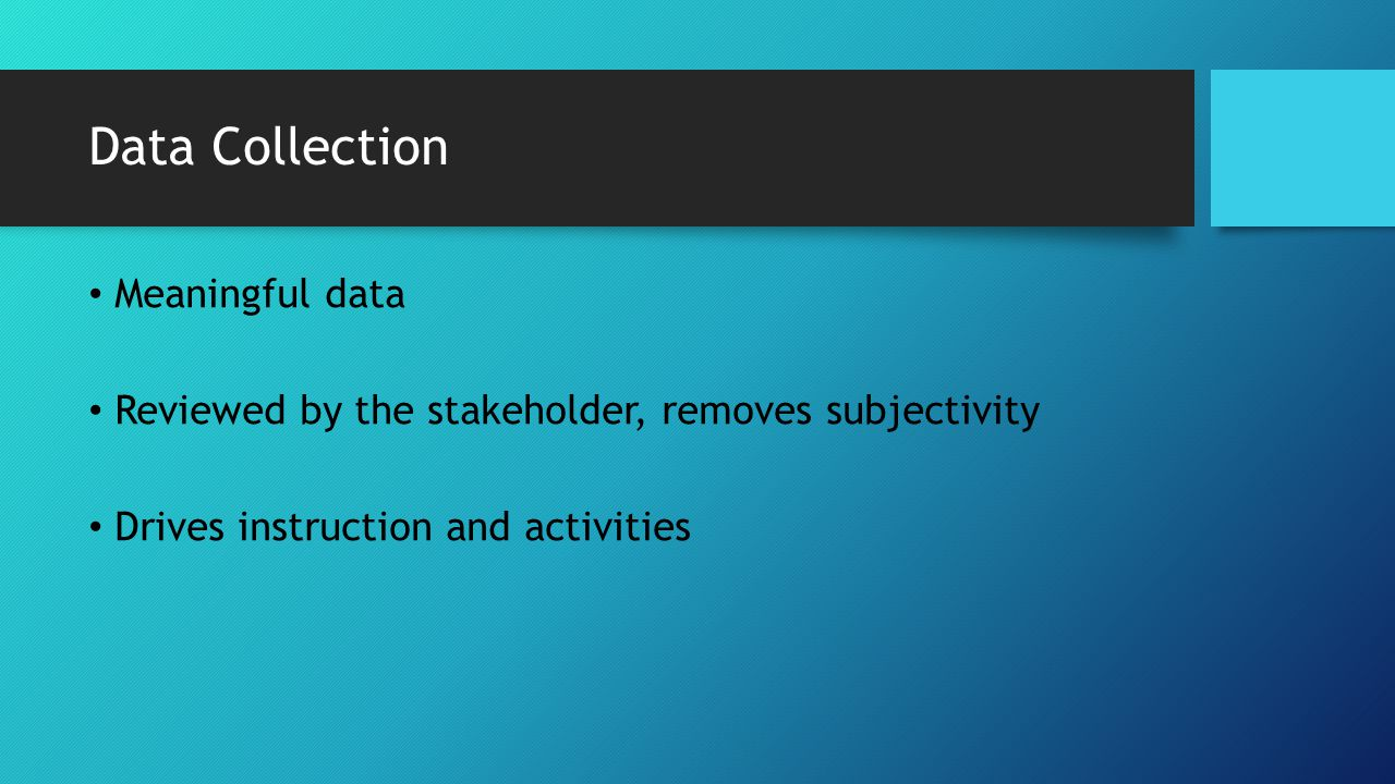 Data Collection Meaningful data Reviewed by the stakeholder, removes subjectivity Drives instruction and activities