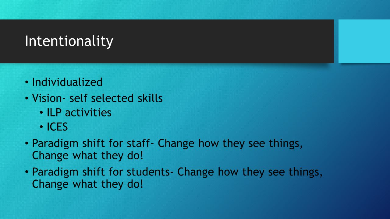 Intentionality Individualized Vision- self selected skills ILP activities ICES Paradigm shift for staff- Change how they see things, Change what they