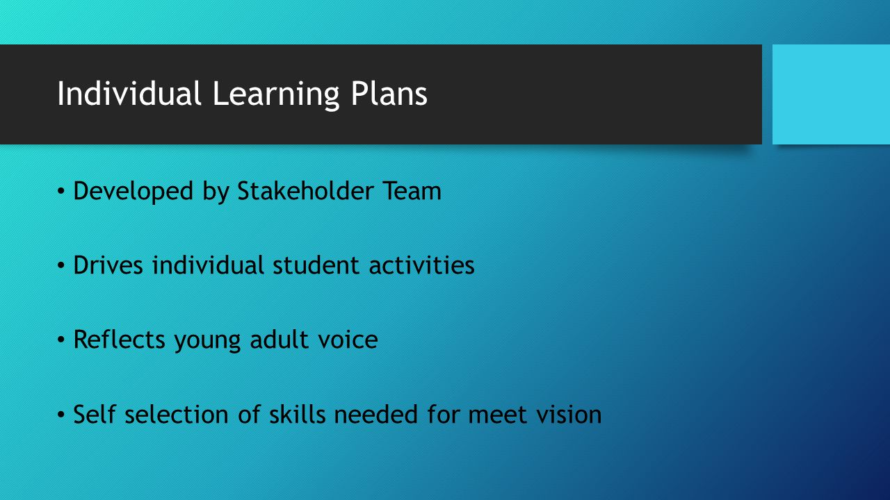 Individual Learning Plans Developed by Stakeholder Team Drives individual student activities Reflects young adult voice Self selection of skills neede
