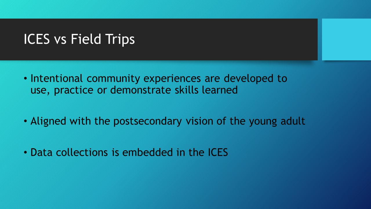 ICES vs Field Trips Intentional community experiences are developed to use, practice or demonstrate skills learned Aligned with the postsecondary vision of the young adult Data collections is embedded in the ICES