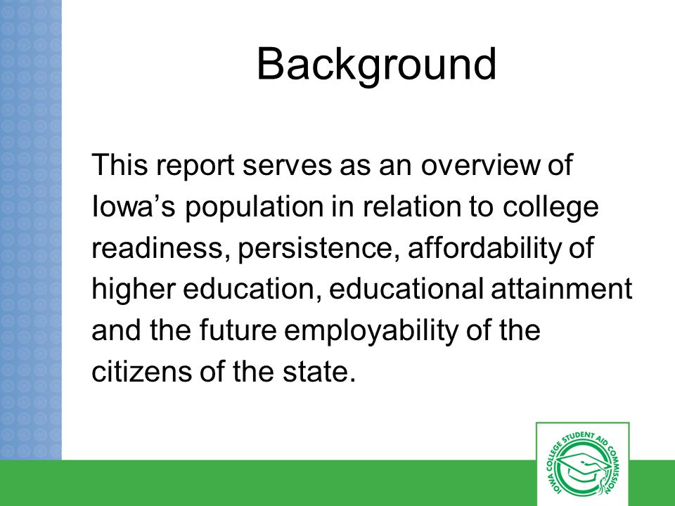 Background This report serves as an overview of Iowa's population in relation to college readiness, persistence, affordability of higher education, educational attainment and the future employability of the citizens of the state.