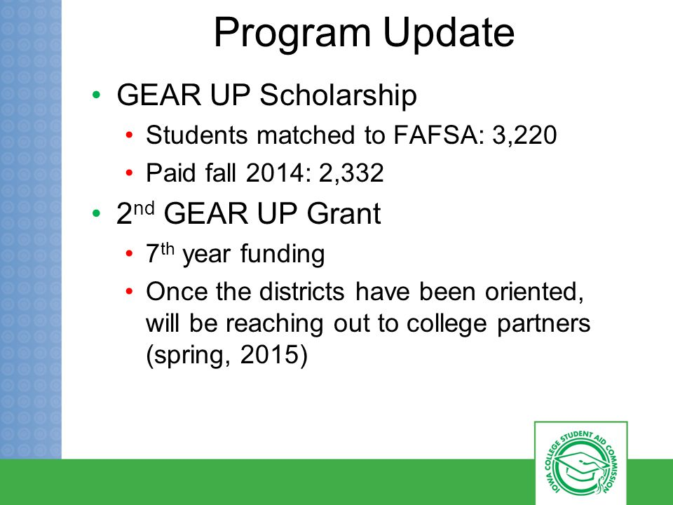 Program Update GEAR UP Scholarship Students matched to FAFSA: 3,220 Paid fall 2014: 2,332 2 nd GEAR UP Grant 7 th year funding Once the districts have been oriented, will be reaching out to college partners (spring, 2015)