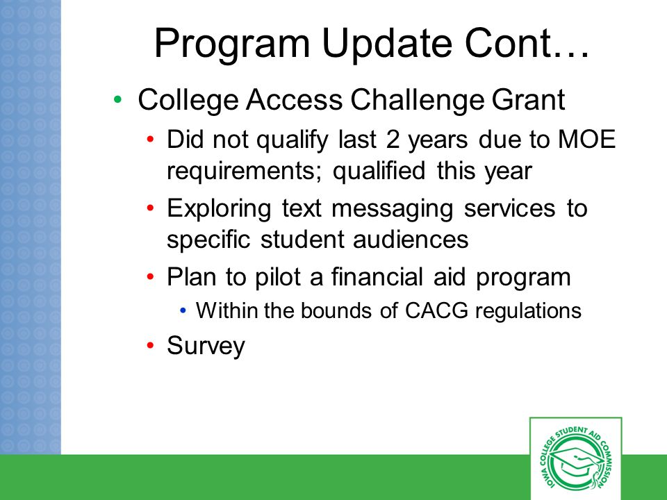Program Update Cont… College Access Challenge Grant Did not qualify last 2 years due to MOE requirements; qualified this year Exploring text messaging services to specific student audiences Plan to pilot a financial aid program Within the bounds of CACG regulations Survey