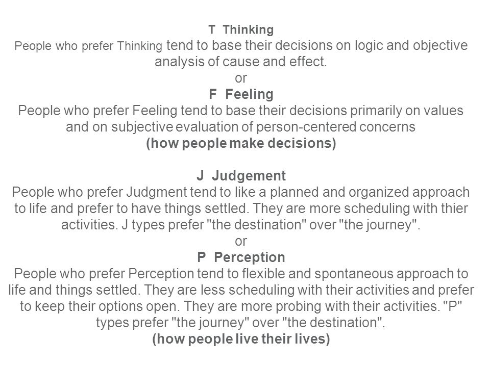 T Thinking People who prefer Thinking tend to base their decisions on logic and objective analysis of cause and effect.