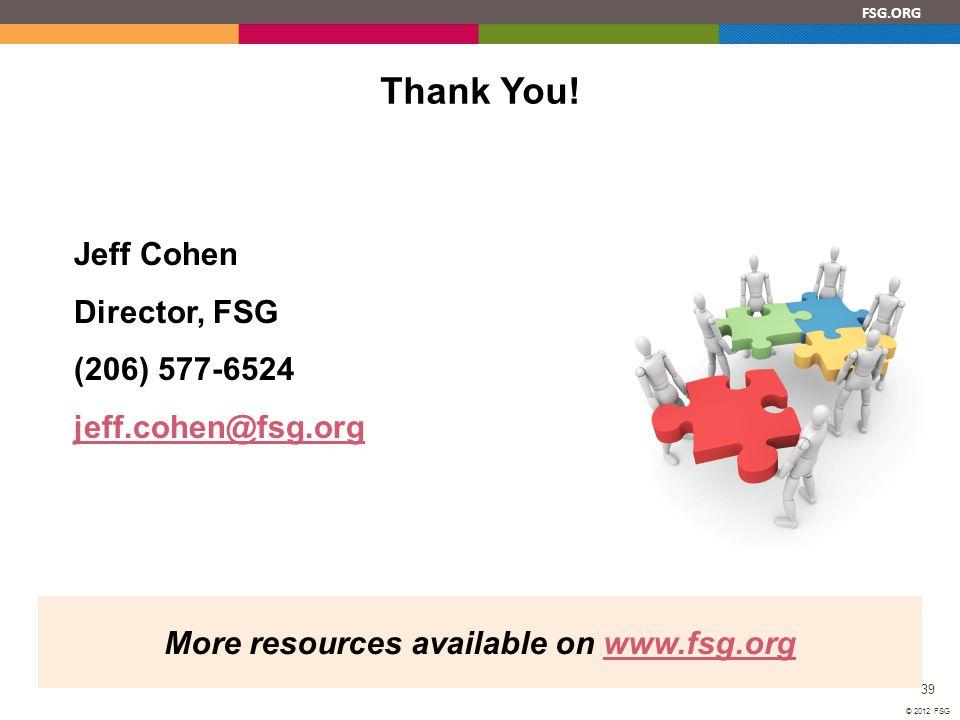 FSG.ORG 39 © 2012 FSG Thank You! Jeff Cohen Director, FSG (206) 577-6524 jeff.cohen@fsg.org More resources available on www.fsg.orgwww.fsg.org