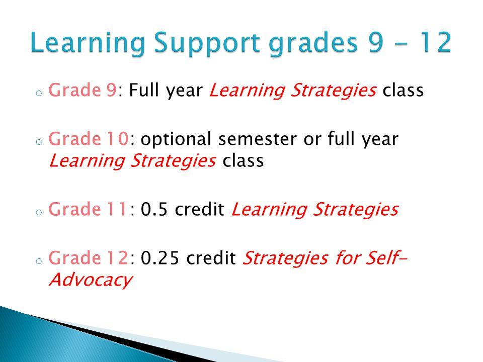 o Grade 9: Full year Learning Strategies class o Grade 10: optional semester or full year Learning Strategies class o Grade 11: 0.5 credit Learning St