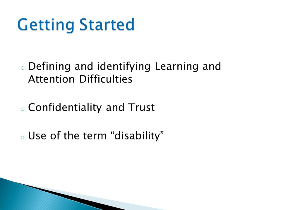 o Defining and identifying Learning and Attention Difficulties o Confidentiality and Trust o Use of the term disability