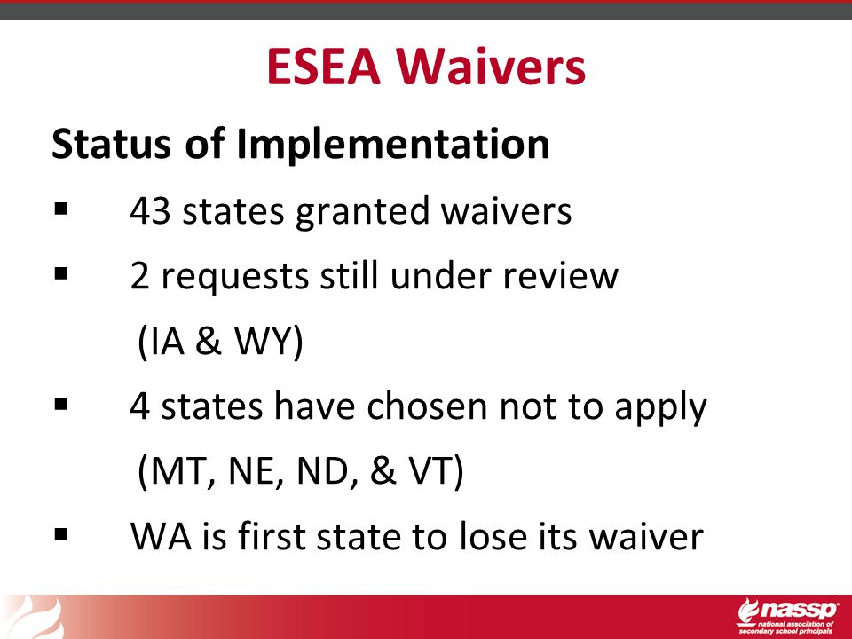 ESEA Waivers Status of Implementation  43 states granted waivers  2 requests still under review (IA & WY)  4 states have chosen not to apply (MT, NE, ND, & VT)  WA is first state to lose its waiver
