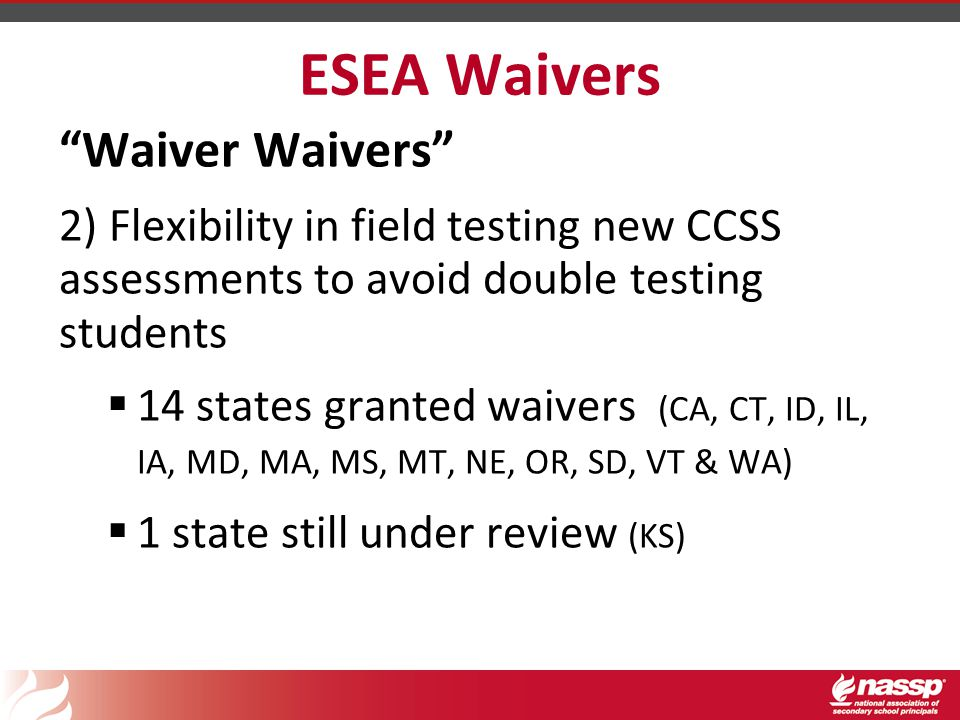 ESEA Waivers Waiver Waivers 2) Flexibility in field testing new CCSS assessments to avoid double testing students  14 states granted waivers (CA, CT, ID, IL, IA, MD, MA, MS, MT, NE, OR, SD, VT & WA)  1 state still under review (KS)