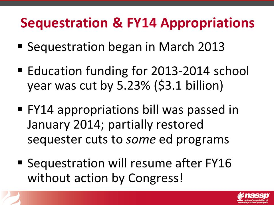 Sequestration & FY14 Appropriations  Sequestration began in March 2013  Education funding for 2013-2014 school year was cut by 5.23% ($3.1 billion)  FY14 appropriations bill was passed in January 2014; partially restored sequester cuts to some ed programs  Sequestration will resume after FY16 without action by Congress!