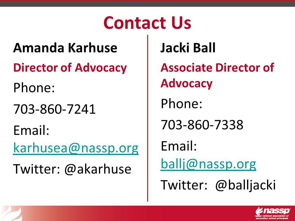 Contact Us Amanda Karhuse Director of Advocacy Phone: 703-860-7241 Email: karhusea@nassp.org karhusea@nassp.org Twitter: @akarhuse Jacki Ball Associate Director of Advocacy Phone: 703-860-7338 Email: ballj@nassp.org ballj@nassp.org Twitter: @balljacki