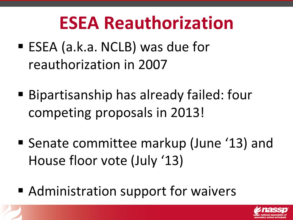 ESEA Reauthorization  ESEA (a.k.a. NCLB) was due for reauthorization in 2007  Bipartisanship has already failed: four competing proposals in 2013! 