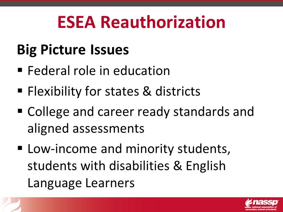 ESEA Reauthorization Big Picture Issues  Federal role in education  Flexibility for states & districts  College and career ready standards and aligned assessments  Low-income and minority students, students with disabilities & English Language Learners