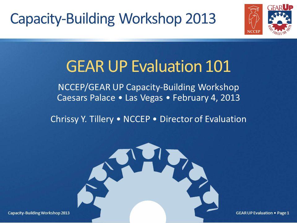 Capacity-Building Workshop 2013 GEAR UP Evaluation Page 1 GEAR UP Evaluation 101 NCCEP/GEAR UP Capacity-Building Workshop Caesars Palace Las Vegas February 4, 2013 Chrissy Y.