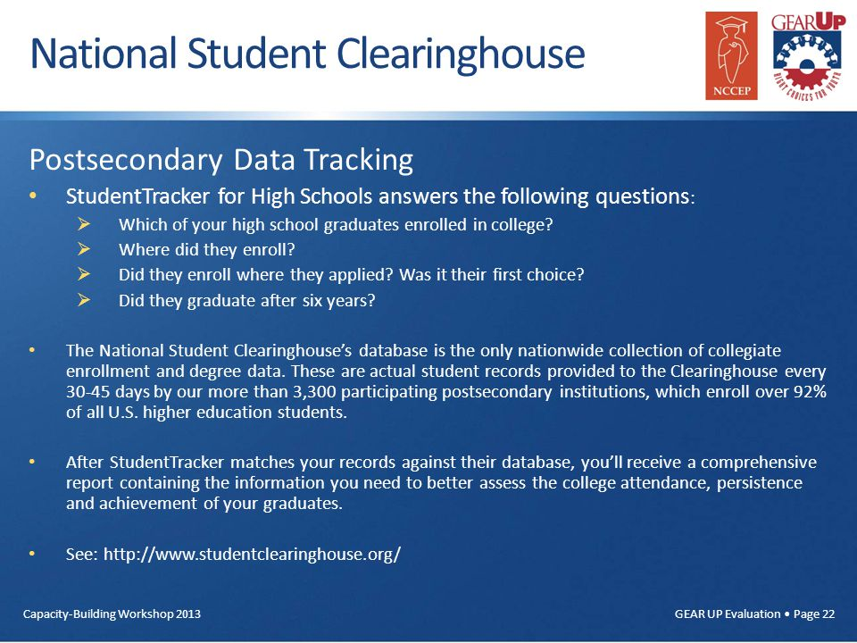 Capacity-Building Workshop 2013 GEAR UP Evaluation Page 22 National Student Clearinghouse Postsecondary Data Tracking StudentTracker for High Schools