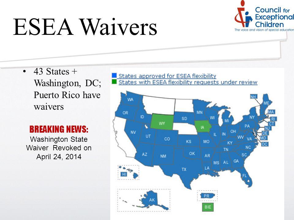 ESEA Waivers 43 States + Washington, DC; Puerto Rico have waivers BREAKING NEWS: Washington State Waiver Revoked on April 24, 2014